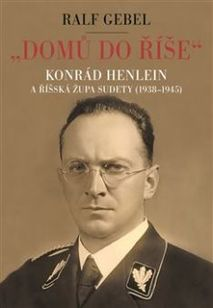 """""""Domů do říše"""". Konrád Henlein a říšská župa Sudety (1938-1945)"""